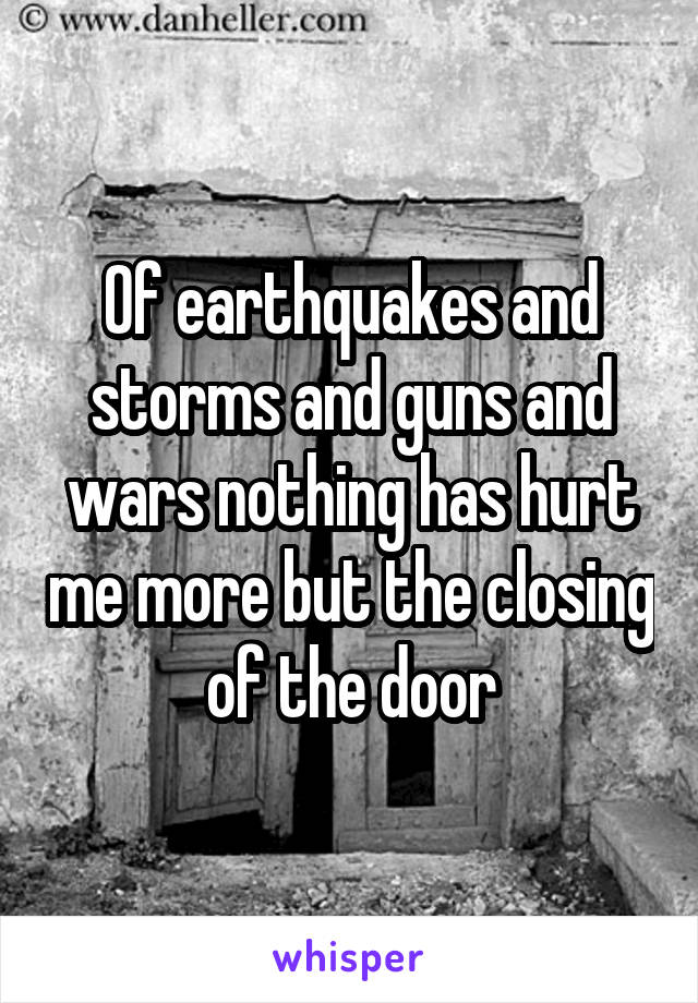 Of earthquakes and storms and guns and wars nothing has hurt me more but the closing of the door