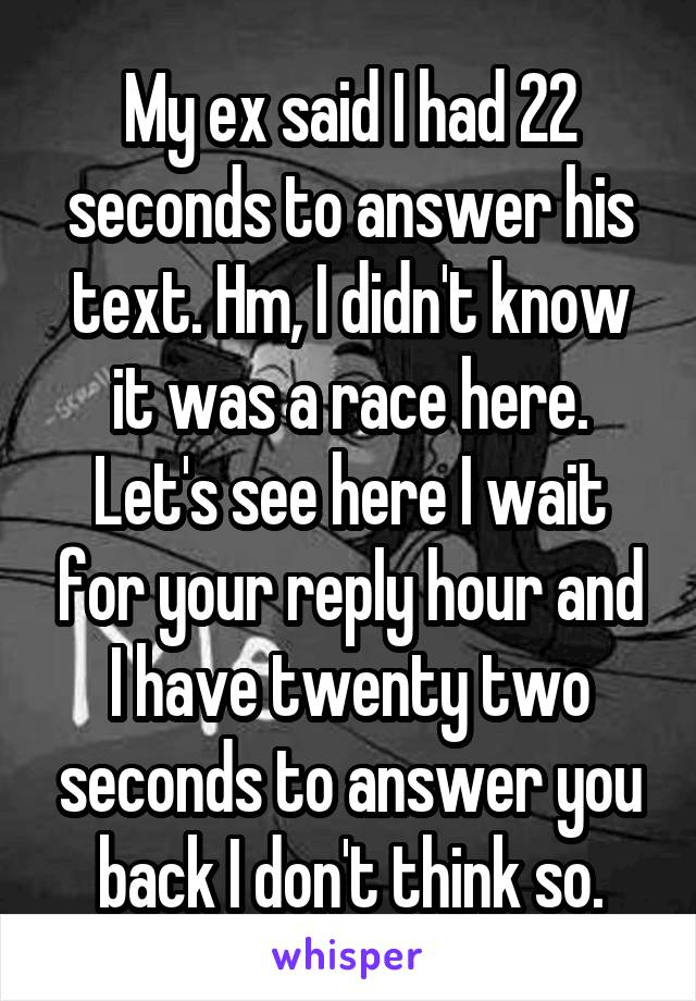 My ex said I had 22 seconds to answer his text. Hm, I didn't know it was a race here. Let's see here I wait for your reply hour and I have twenty two seconds to answer you back I don't think so.