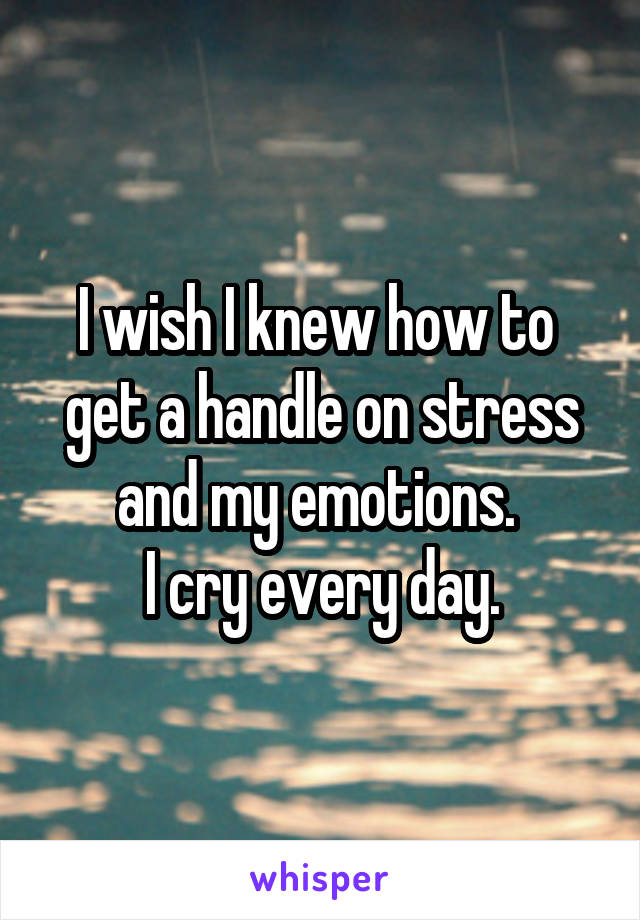 I wish I knew how to  get a handle on stress and my emotions.  I cry every day.