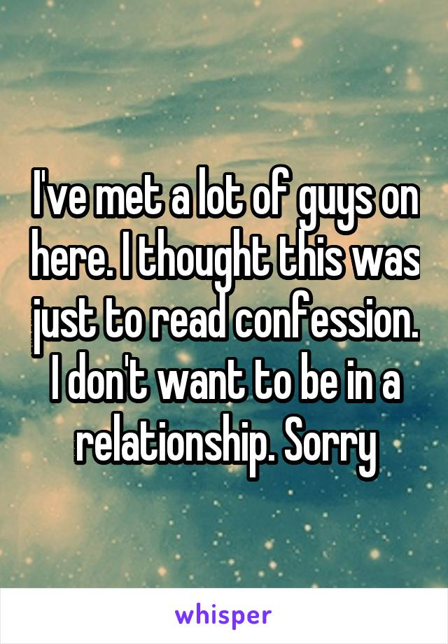 I've met a lot of guys on here. I thought this was just to read confession. I don't want to be in a relationship. Sorry