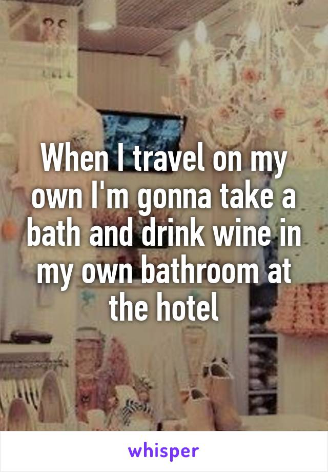 When I travel on my own I'm gonna take a bath and drink wine in my own bathroom at the hotel