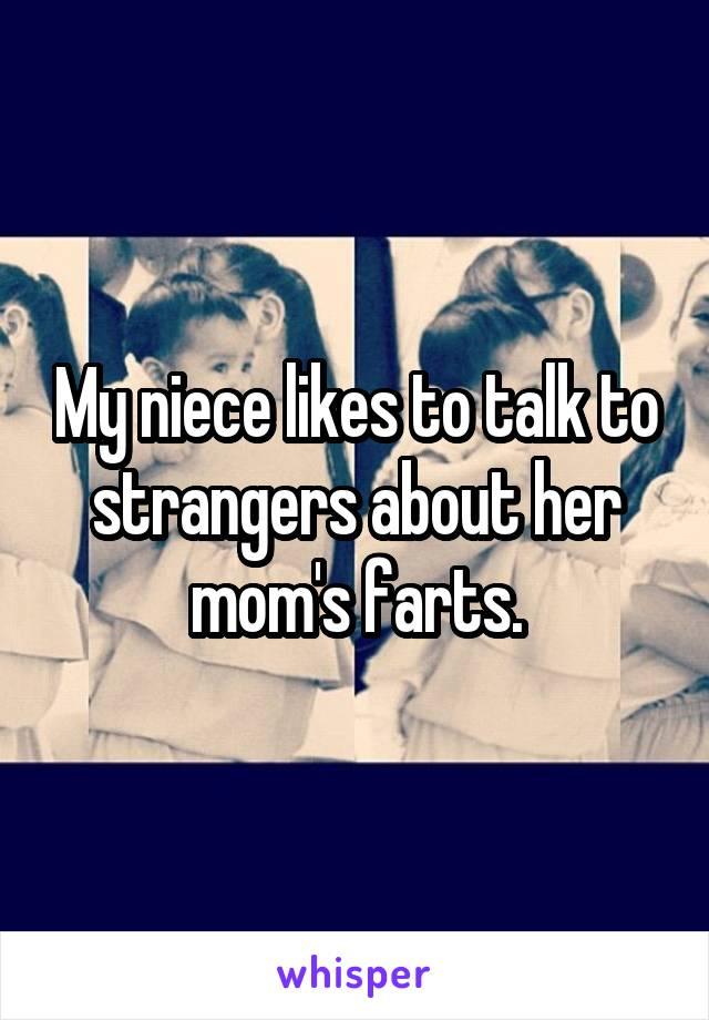 My niece likes to talk to strangers about her mom's farts.