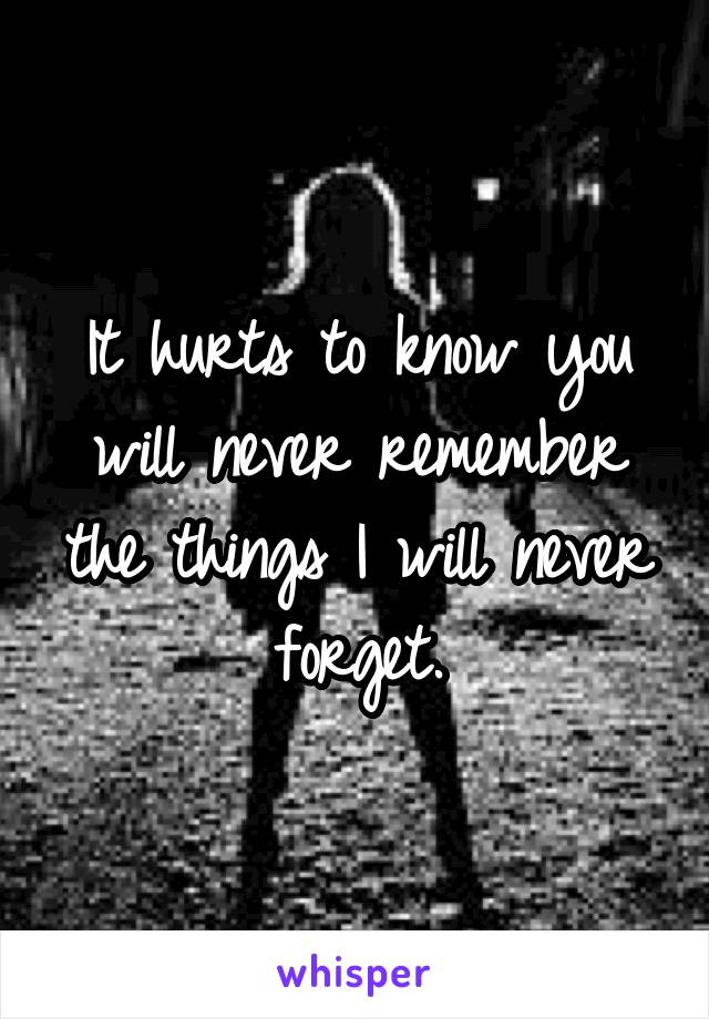 It hurts to know you will never remember the things I will never forget.