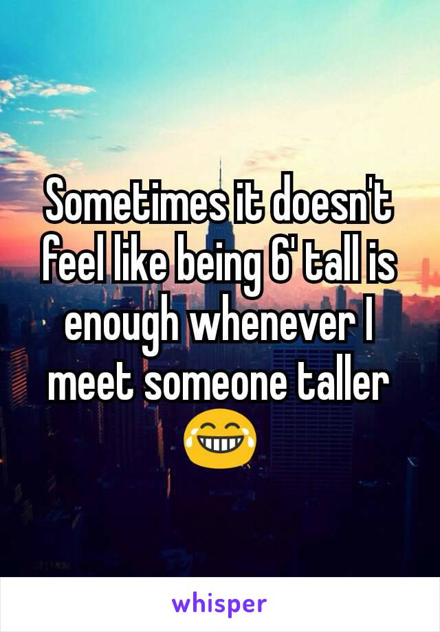 Sometimes it doesn't feel like being 6' tall is enough whenever I meet someone taller 😂