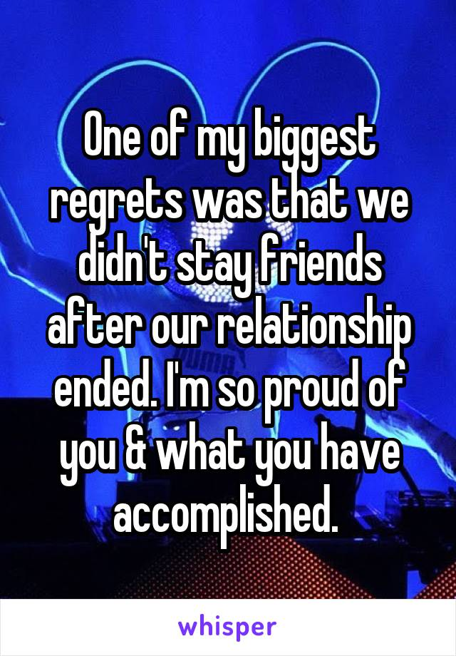 One of my biggest regrets was that we didn't stay friends after our relationship ended. I'm so proud of you & what you have accomplished.