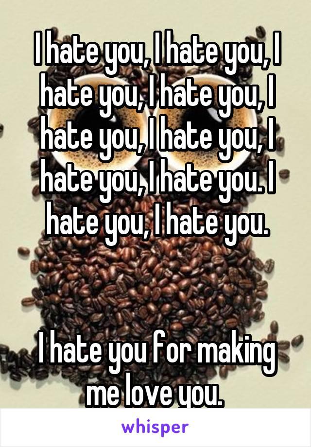 I hate you, I hate you, I hate you, I hate you, I hate you, I hate you, I hate you, I hate you. I hate you, I hate you.   I hate you for making me love you.