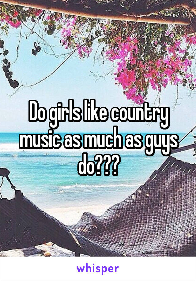 Do girls like country music as much as guys do???