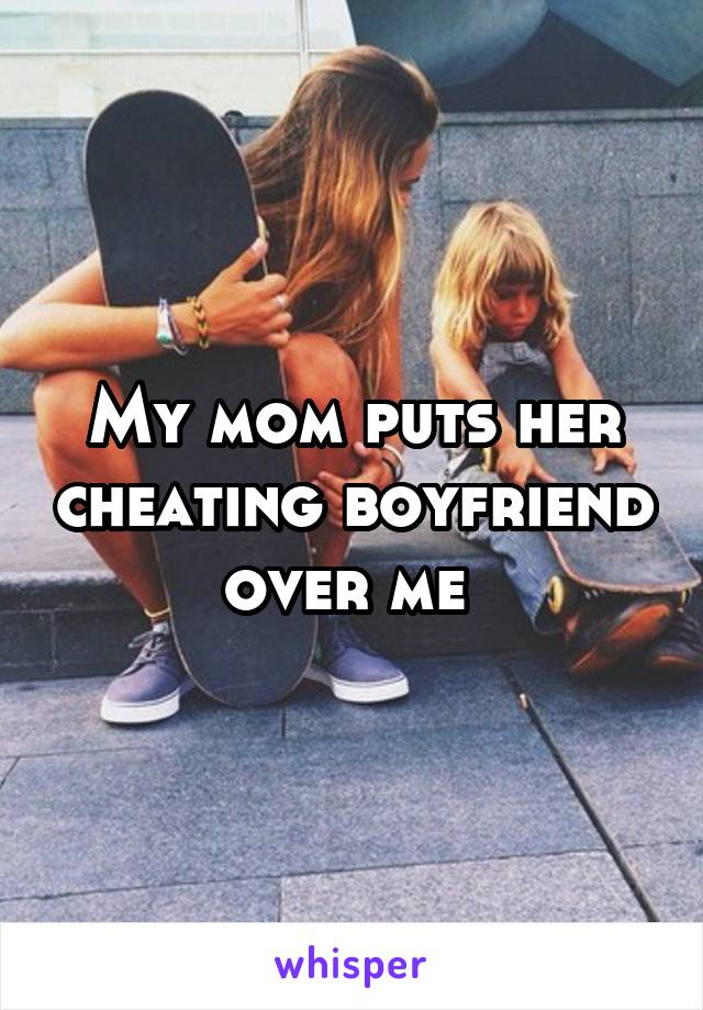My mom puts her cheating boyfriend over me