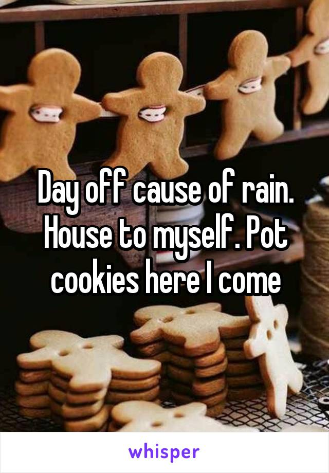 Day off cause of rain. House to myself. Pot cookies here I come