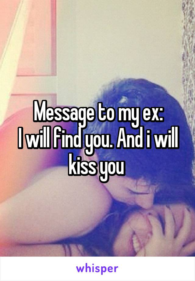 Message to my ex: I will find you. And i will kiss you