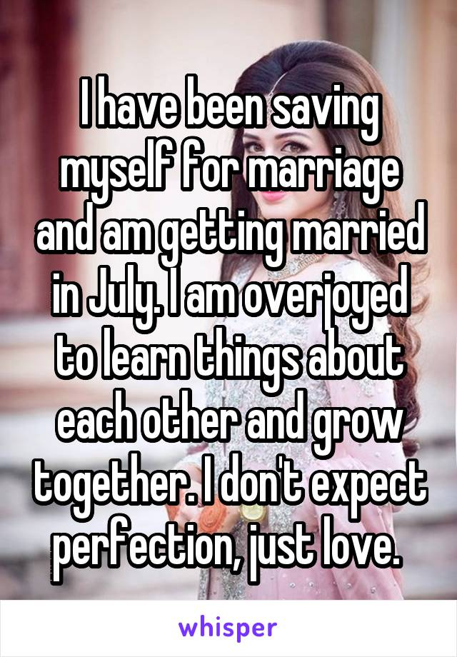 I have been saving myself for marriage and am getting married in July. I am overjoyed to learn things about each other and grow together. I don't expect perfection, just love.