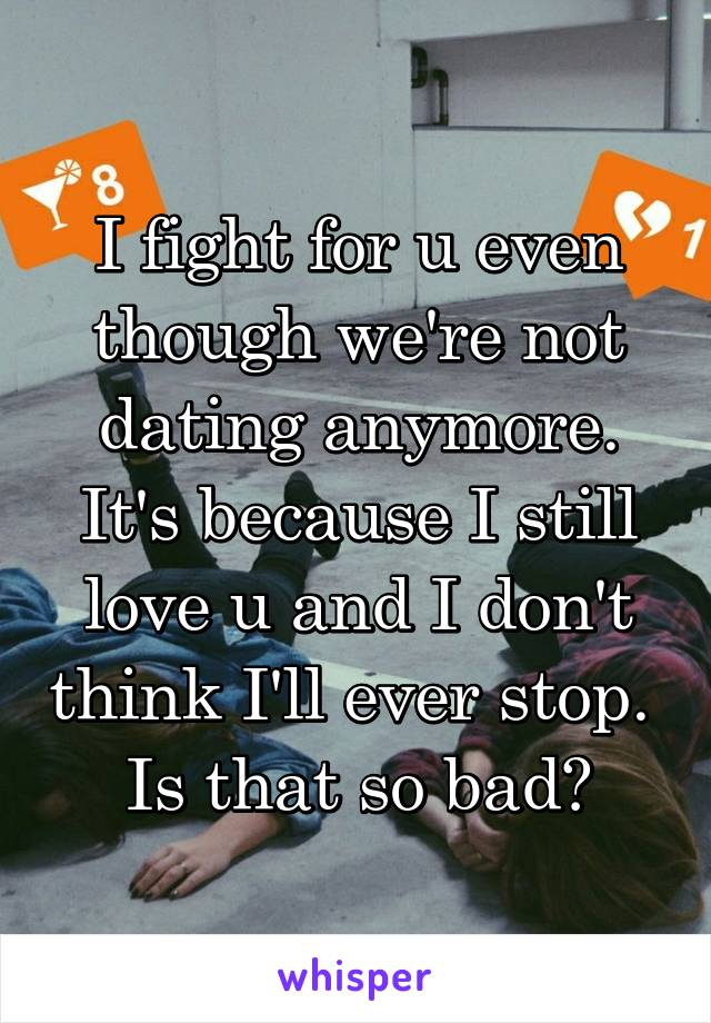I fight for u even though we're not dating anymore. It's because I still love u and I don't think I'll ever stop.  Is that so bad?