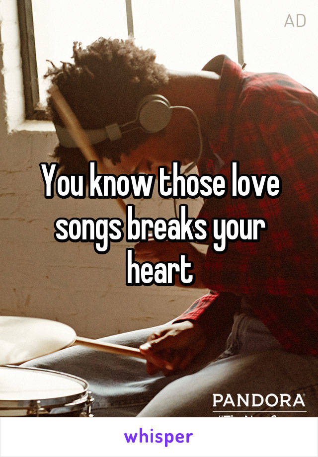 You know those love songs breaks your heart