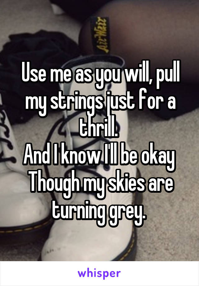 Use me as you will, pull my strings just for a thrill.  And I know I'll be okay  Though my skies are turning grey.