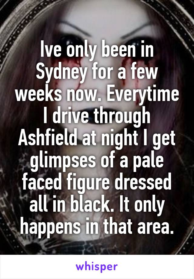 Ive only been in Sydney for a few weeks now. Everytime I drive through Ashfield at night I get glimpses of a pale faced figure dressed all in black. It only happens in that area.