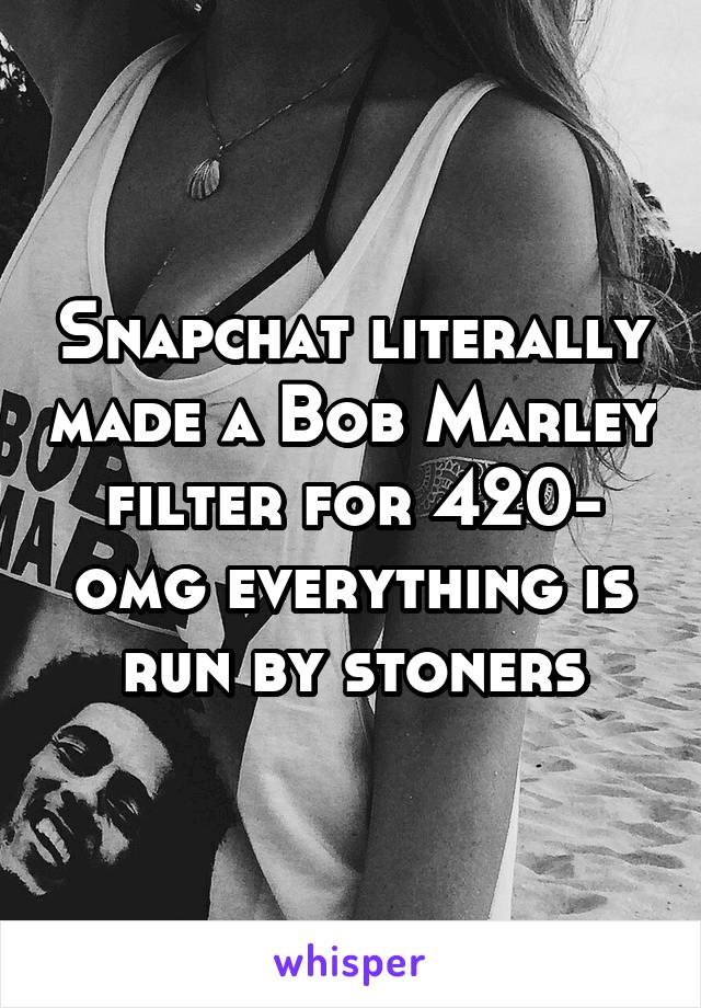 Snapchat literally made a Bob Marley filter for 420- omg everything is run by stoners