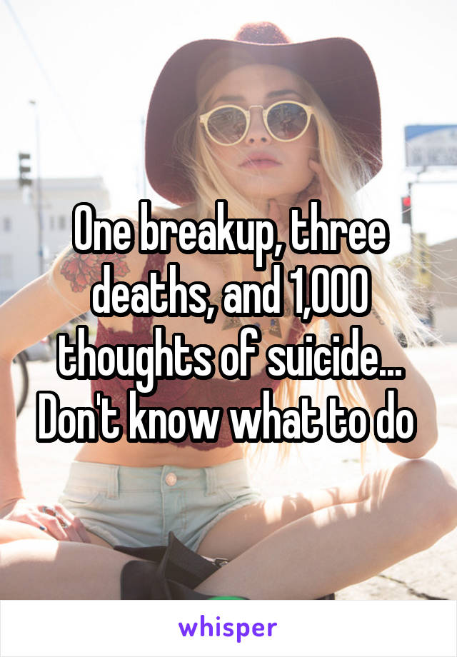 One breakup, three deaths, and 1,000 thoughts of suicide... Don't know what to do
