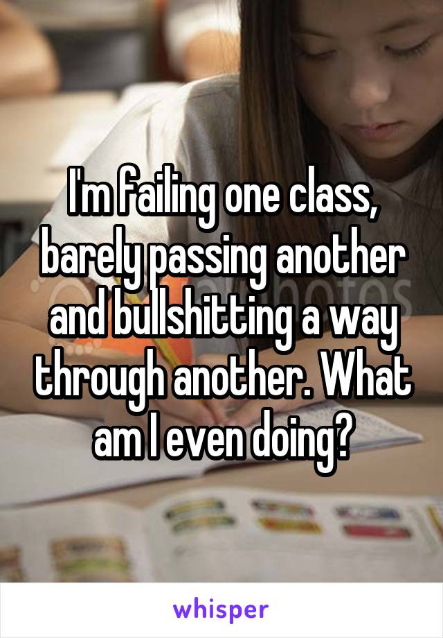I'm failing one class, barely passing another and bullshitting a way through another. What am I even doing?