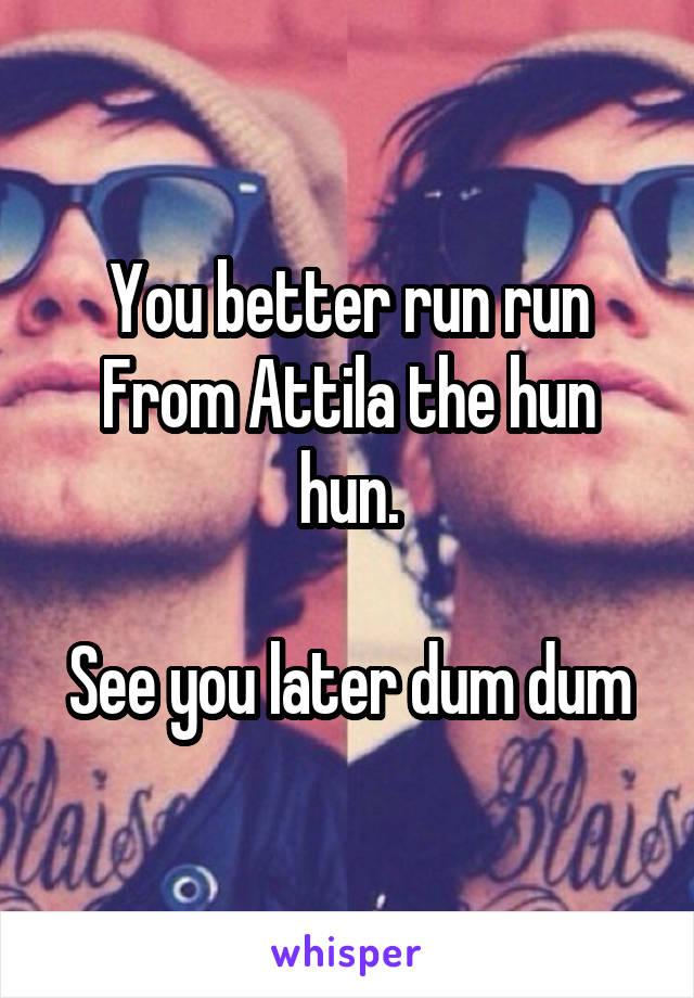 You better run run From Attila the hun hun.  See you later dum dum