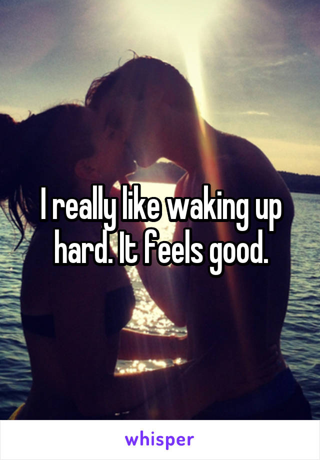 I really like waking up hard. It feels good.