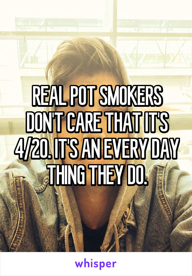 REAL POT SMOKERS DON'T CARE THAT IT'S 4/20. IT'S AN EVERY DAY THING THEY DO.