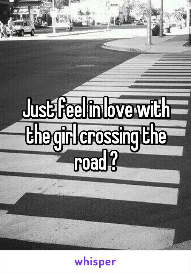 Just feel in love with the girl crossing the road 😘
