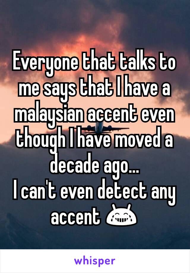Everyone that talks to me says that I have a malaysian accent even though I have moved a decade ago... I can't even detect any accent 😂
