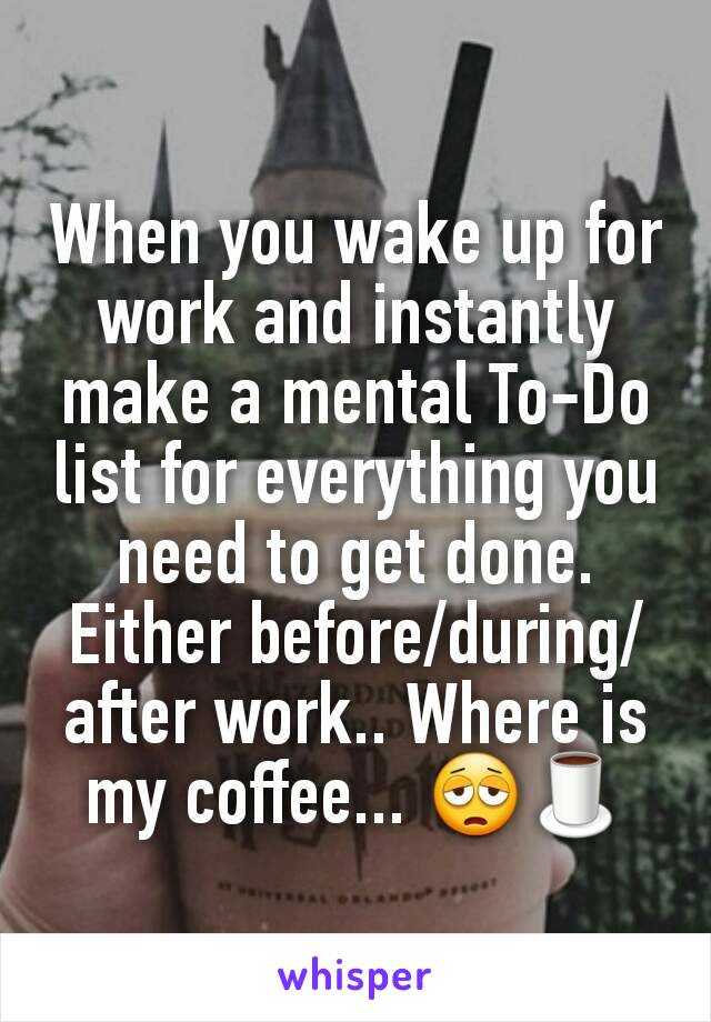 When you wake up for work and instantly make a mental To-Do list for everything you need to get done. Either before/during/after work.. Where is my coffee... 😩🍵