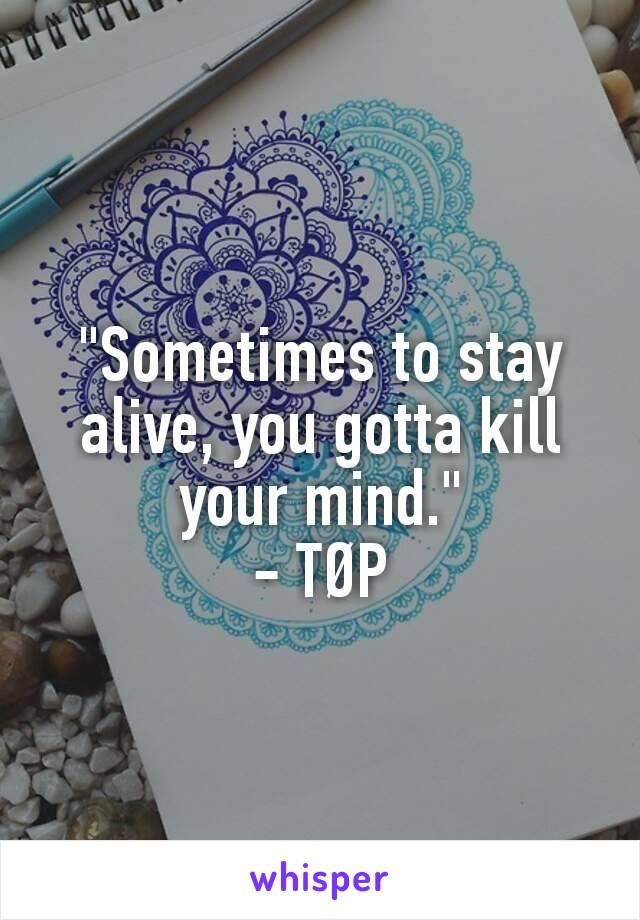"""Sometimes to stay alive, you gotta kill your mind."" - TØP"