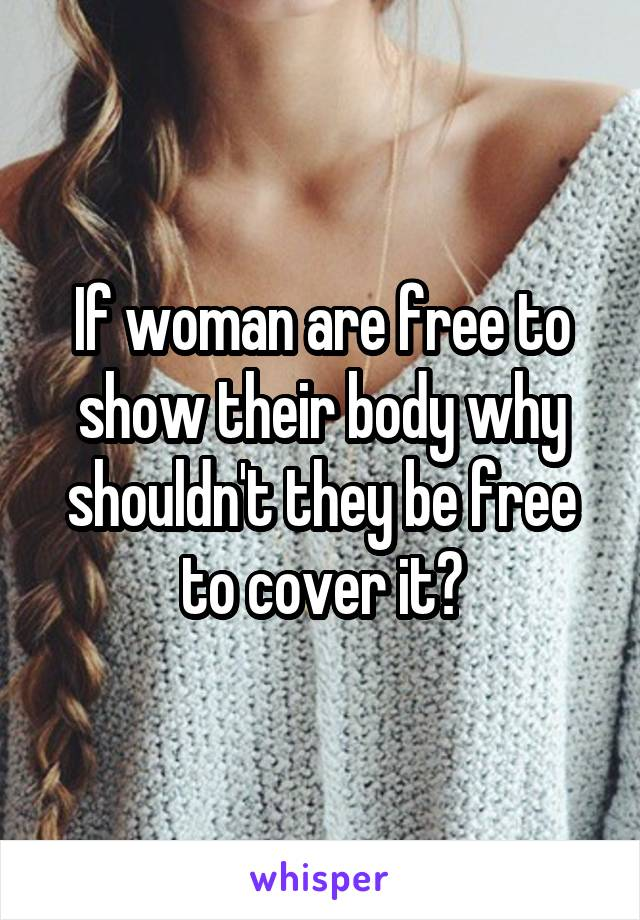 If woman are free to show their body why shouldn't they be free to cover it?