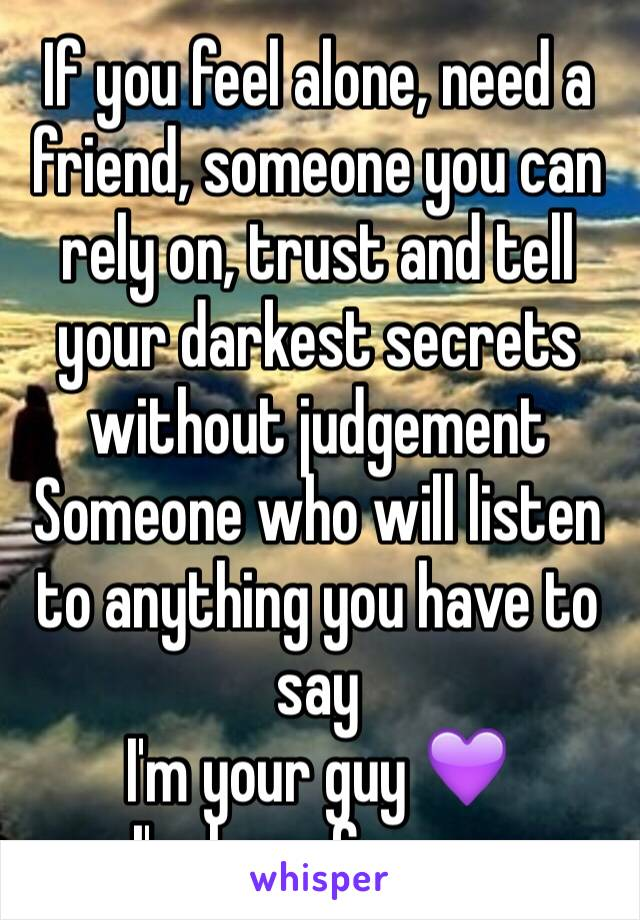 If you feel alone, need a friend, someone you can rely on, trust and tell your darkest secrets without judgement  Someone who will listen to anything you have to say  I'm your guy 💜 I'm here for you