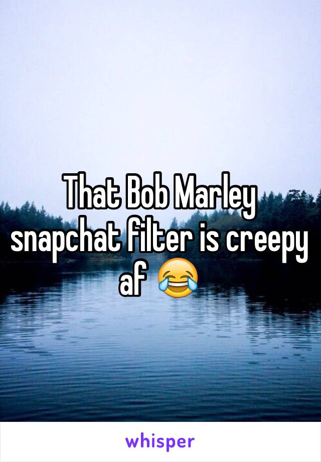 That Bob Marley snapchat filter is creepy af 😂