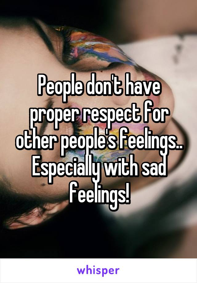 People don't have proper respect for other people's feelings.. Especially with sad feelings!