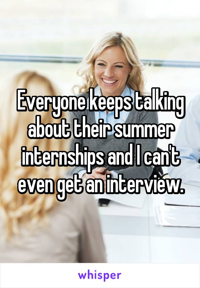 Everyone keeps talking about their summer internships and I can't even get an interview.