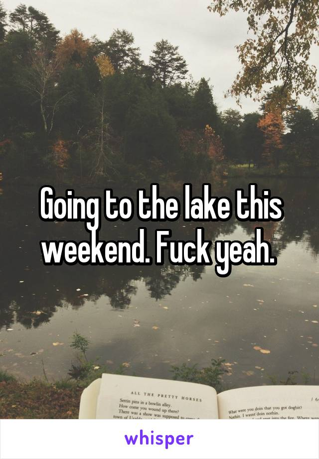 Going to the lake this weekend. Fuck yeah.