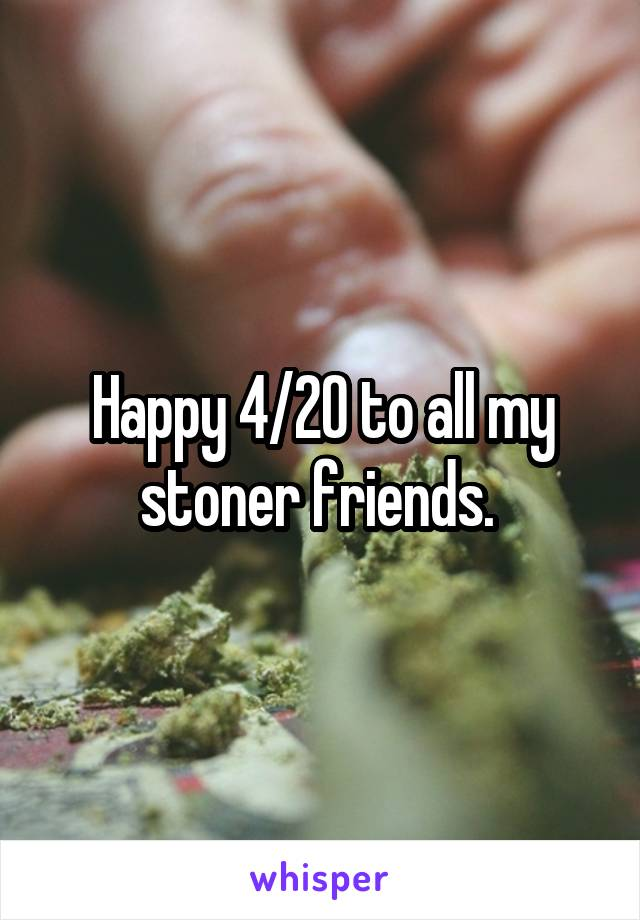 Happy 4/20 to all my stoner friends.