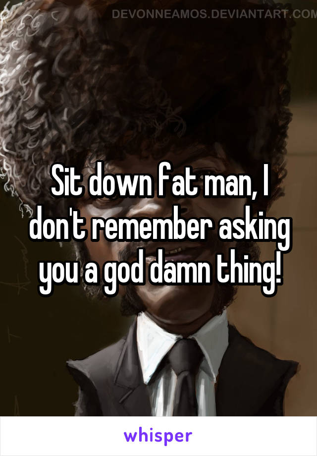 Sit down fat man, I don't remember asking you a god damn thing!