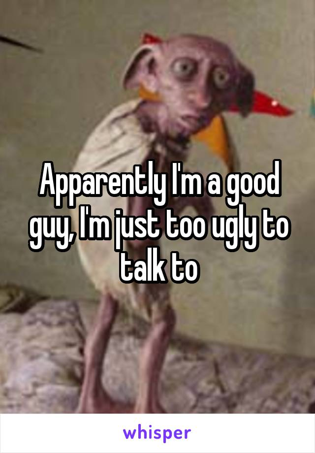 Apparently I'm a good guy, I'm just too ugly to talk to