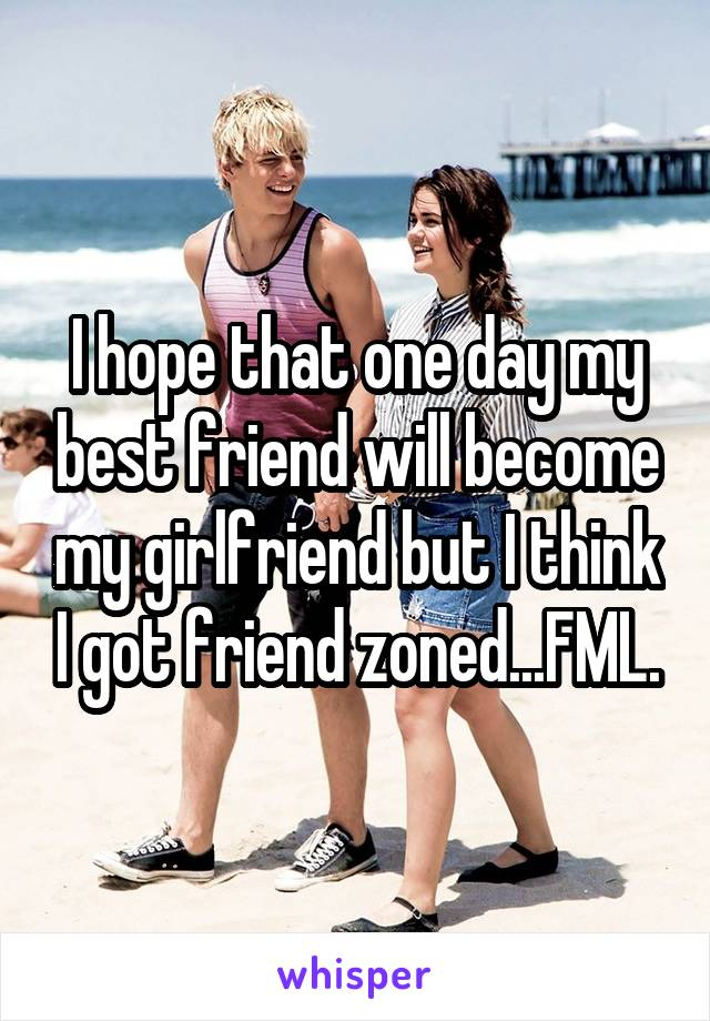 I hope that one day my best friend will become my girlfriend but I think I got friend zoned...FML.