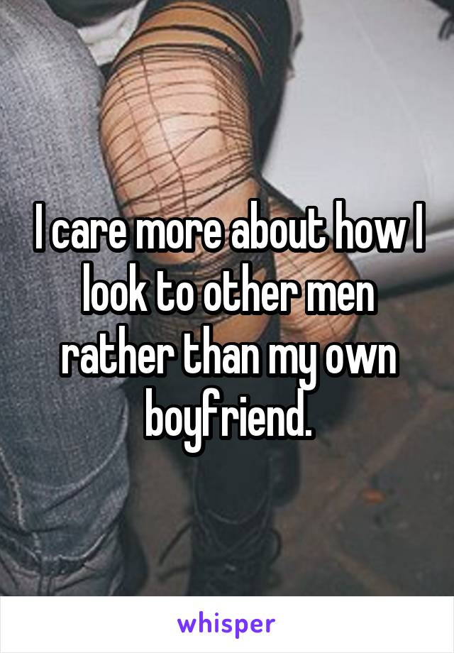 I care more about how I look to other men rather than my own boyfriend.