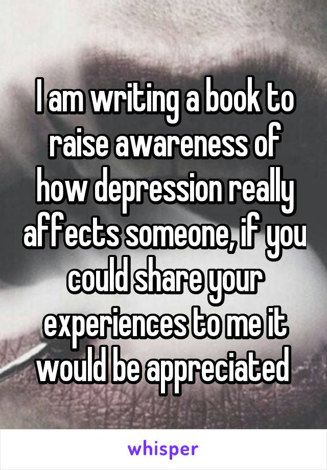 I am writing a book to raise awareness of how depression really affects someone, if you could share your experiences to me it would be appreciated