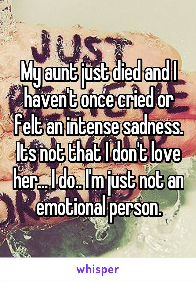 My aunt just died and I haven't once cried or felt an intense sadness. Its not that I don't love her... I do.. I'm just not an emotional person.