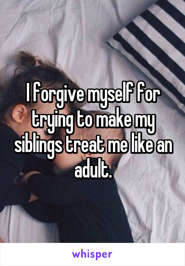 I forgive myself for trying to make my siblings treat me like an adult.