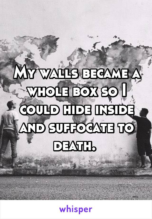 My walls became a whole box so I could hide inside and suffocate to death.