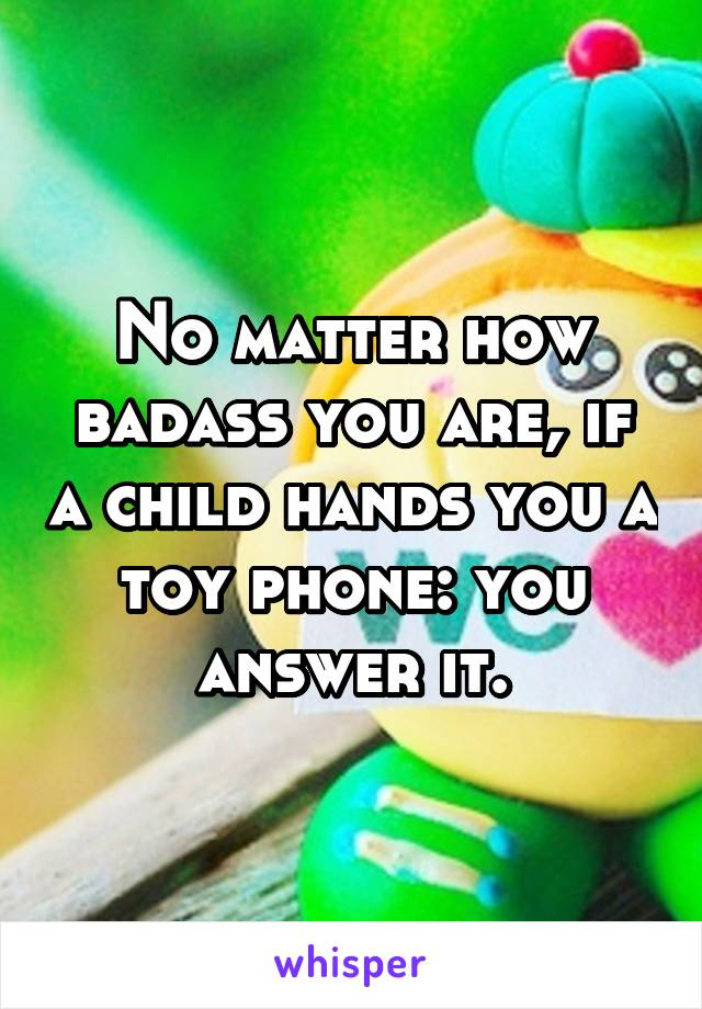 No matter how badass you are, if a child hands you a toy phone: you answer it.
