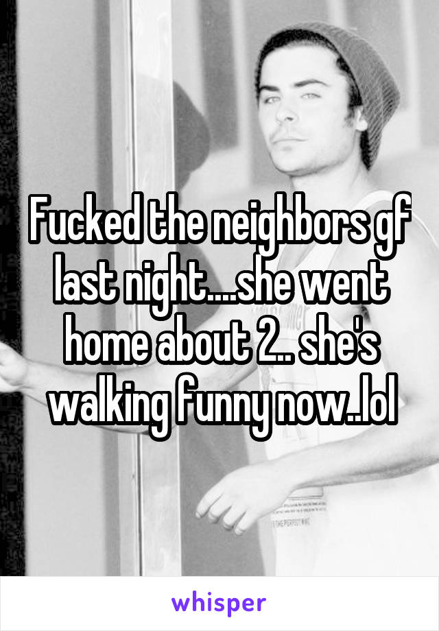 Fucked the neighbors gf last night....she went home about 2.. she's walking funny now..lol