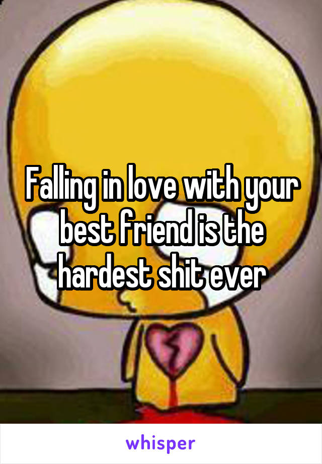 Falling in love with your best friend is the hardest shit ever