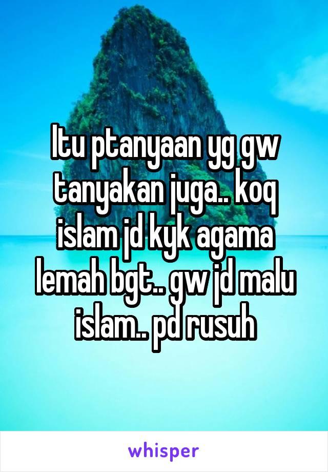 Itu ptanyaan yg gw tanyakan juga.. koq islam jd kyk agama lemah bgt.. gw jd malu islam.. pd rusuh