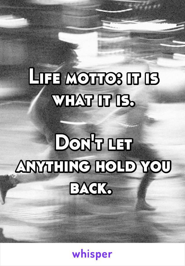 Life motto: it is what it is.  Don't let anything hold you back.