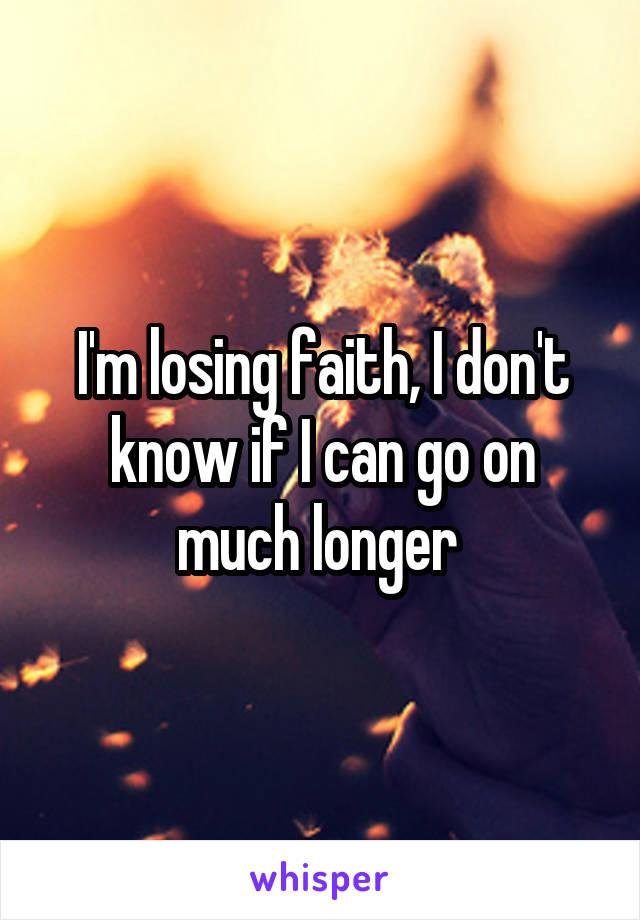 I'm losing faith, I don't know if I can go on much longer